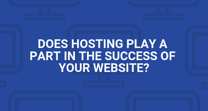 Does Hosting Play a Part in the Success of Your Website?