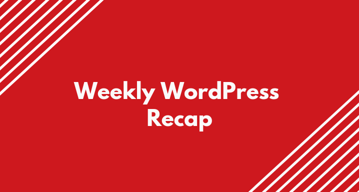 Weekly WordPress Recap