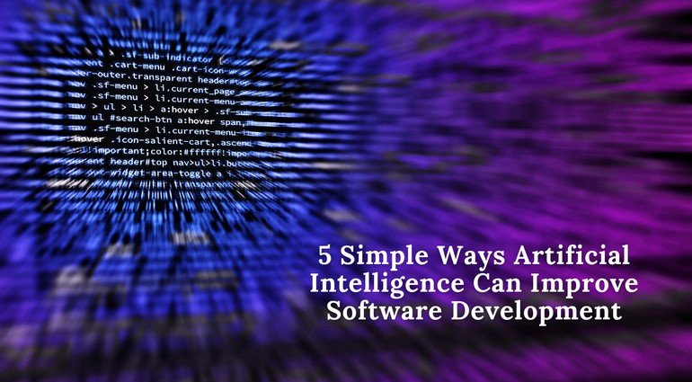 5 Simple Ways Artificial Intelligence Can Improve Software Development